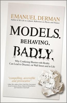 Models. Behaving. Badly.: Why Confusing Illusion with Reality Can Lead to Disaster, on Wall Street and in Life Emanuel Derman