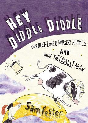 Hey Diddle Diddle: Our Best-Loved Nursery Rhymes and What They Really Mean Sam Foster
