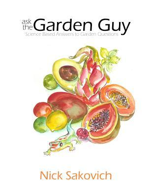 Ask the Garden Guy: Science Based Answers to Garden Questions Nick Sakovich