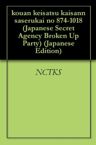 kouan keisatsu kaisann saserukai no 874-1018 (Japanese Secret Agency Broken Up Party) (Japanese Edition)  by  NCTKS