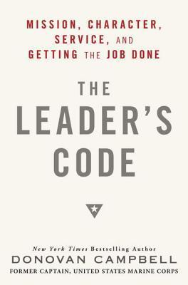 The Leaders Code: Mission, Character, Service, and Getting the Job Done  by  Donovan Campbell
