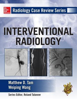 Radiology Case Review Series: Interventional Radiology Matthew D Tam