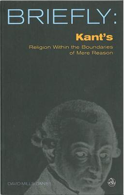 Briefly: Kants Religion Within the Bounds of Mere Reason  by  David Mills Daniel