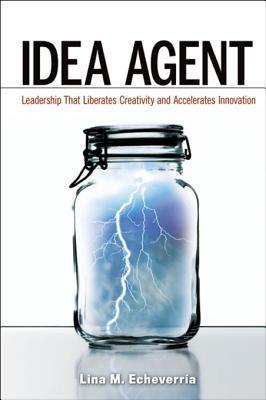 Idea Agent: Leadership That Liberates Creativity and Accelerates Innovation Lina M Echeverria