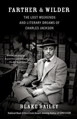 Farther and Wilder: The Lost Weekends and Literary Dreams of Charles Jackson Blake Bailey