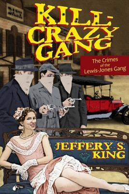 Kill Crazy Gang: The Crimes of the Lewis-Jones Gang  by  Jeffery S. King