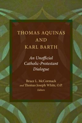 Thomas Aquinas and Karl Barth: An Unofficial Catholic-Protestant Dialogue  by  Bruce L. McCormack