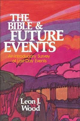 The Bible and Future Events: An Introductory Survey of Last-Day Events Leon J. Wood
