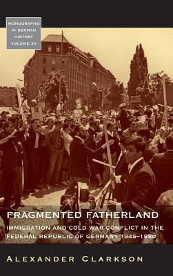 Fragmented Fatherland: Immigration and Cold War Conflict in the Federal Republic of Germany 1945-1980. Alexander Clarkson