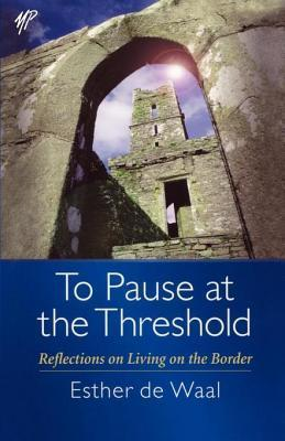 To Pause at the Threshold: Reflections on Living on the Border Esther de Waal