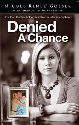 Denied a Chance:  How gun control helped a stalker murder my husband Nicole Goeser