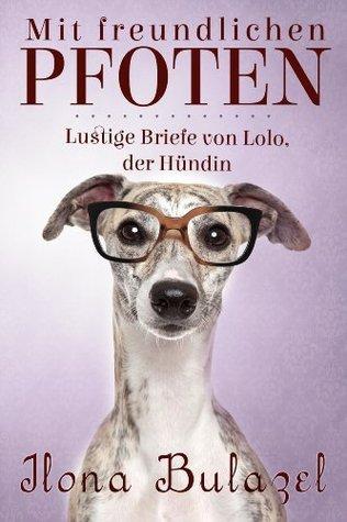 Mit freundlichen Pfoten - Lustige Briefe von Lolo, der Hündin Ilona Bulazel