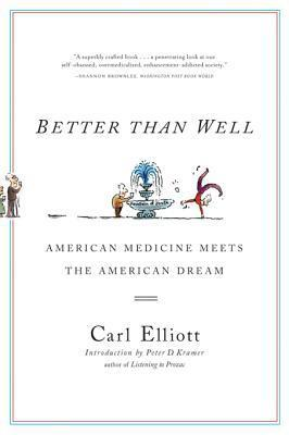 Better Than Well: American Medicine Meets the American Dream  by  Carl Elliott  Sr.