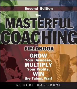 The Masterful Coaching Fieldbook: Grow Your Business, Multiply Your Profits, Win the Talent War!  by  Robert Hargrove