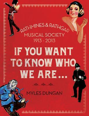 If You Want to Know Who We Are...: Rathmines & Rathgar Musical Society 1913-2013 Myles Dungan