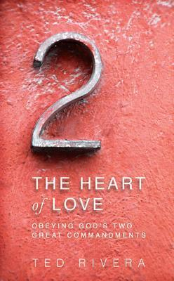 The Heart of Love: Obeying Gods Two Great Commandments Ted Rivera