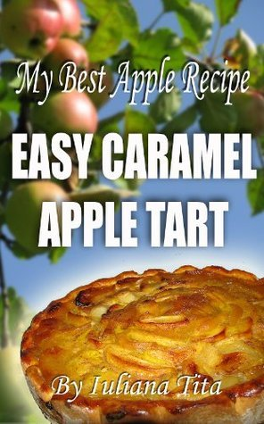 My Best Apple Recipe - Easy Caramel Apple Tart (Little book) Iuliana Tita