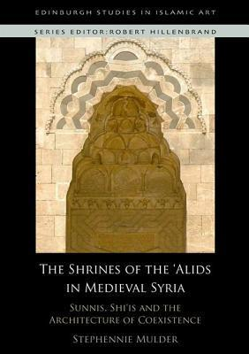Sunnis, Shiis and the Architecture of Coexistence: The Shrines of the Alids in Medieval Syria Stephennie Mulder