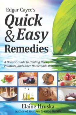Edgar Cayces Quick & Easy Remedies: A Holistic Guide to Healing Packs, Poultices and Other Homemade Remedies  by  Elaine Hruska
