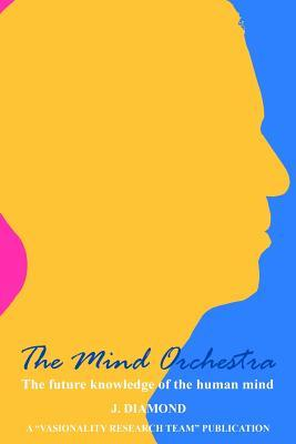 The Mind Orchestra: The Future Knowledge of the Human Mind J Diamond