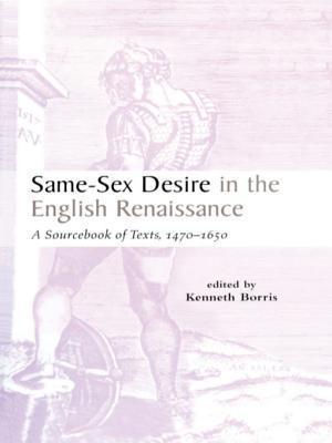 Same-Sex Desire in the English Renaissance: A Sourcebook of Texts, 1470-1650 Kenneth Borris