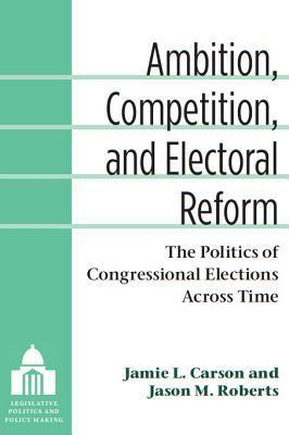 Ambition, Competition, and Electoral Reform: The Politics of Congressional Elections Across Time  by  Jamie L Carson