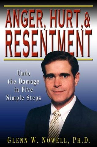 Anger, Hurt, and Resentment: Undo the Damage in Five Simple Steps Glenn W. Nowell