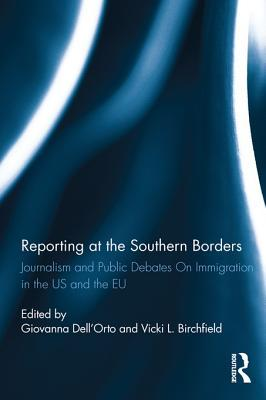 Reporting at the Southern Borders: Journalism and Public Debates on Immigration in the U.S. and the E.U.  by  Giovanna DellOrto