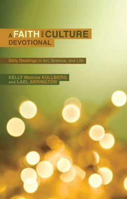 A Faith and Culture Devotional: Daily Reading on Art, Science, and Life Kelly Monroe Kullberg