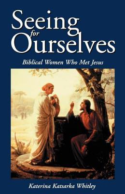 Seeing for Ourselves: Biblical Women Who Met Jesus Katerina Katsarka Whitley
