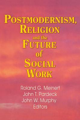 Postmodernism Religion and the Future of Social Work Jean A. Pardeck