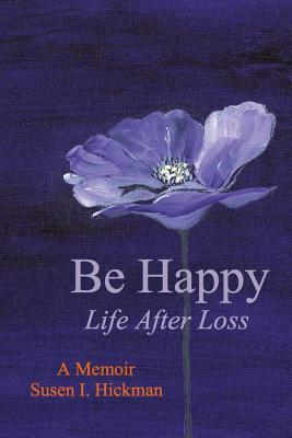 Be Happy: Life After Loss  by  Susen I. Hickman