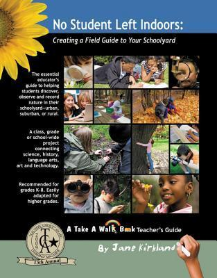 No Student Left Indoors: Creating a Field Guide to Your Schoolyard  by  Jane Kirkland
