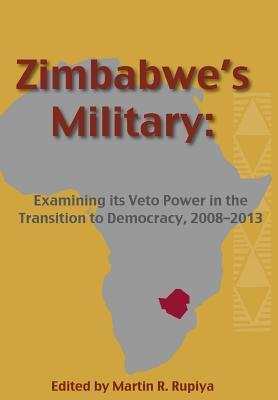 Zimbabwes Military: Examining Its Veto Power in the Transition to Democracy, 2008-2013  by  Martin R. Rupiya