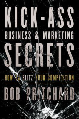 Kick Ass Business and Marketing Secrets: How to Blitz Your Competition  by  Bob Pritchard