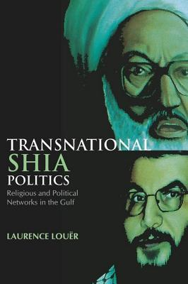 Transnational Shia Politics: Religious and Political Networks in the Gulf  by  Laurence Lou R