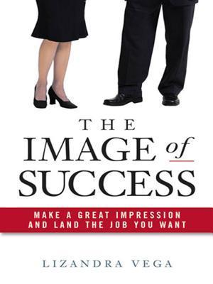 The Image of Success: Make a Great Impression and Land the Job You Want Lizandra Vega