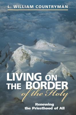 Living on the Border of the Holy: Renewing the Priesthood of All L William Countryman