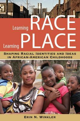 Learning Race, Learning Place: Shaping Racial Identities and Ideas in African American Childhoods (Series in Childhood Studies) Erin N. Winkler