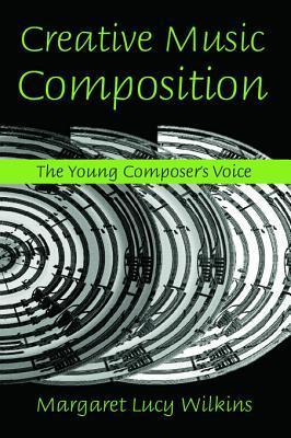 Creative Music Composition: The Young Composers Voice: The Young Composers Voice Margaret Lucy Wilkins