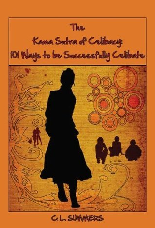 The Kama Sutra of Celibacy: 101 Ways to be Successfully Celibate  by  C. L. Summers