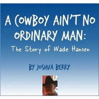 A Cowboy Aint No Ordinary Man: The Wade Hansen Story Joshua Berry