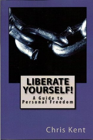 Liberate Yourself! - A Guide to Personal Freedom  by  Chris Kent