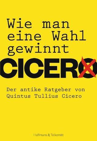 Wie man eine Wahl gewinnt: Der antike Ratgeber von Quintus Tullius Cicero Quintus Tullius Cicero