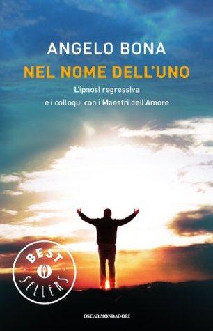 Nel nome delluno: Lipnosi regressiva e i colloqui con i Maestri dellAmore  by  Angelo Bona