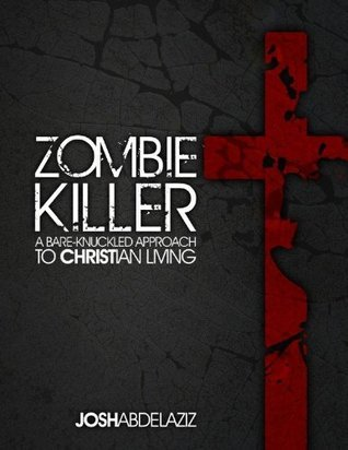 ZOMBIE KILLER: A BARE-KNUCKLED APPROACH TO CHRISTIAN LIVING Josh Abdelaziz