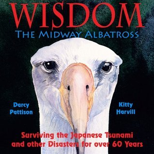 Wisdom, the Midway Albatross: Surviving the Japanese Tsunami and Other Disasters for Over 60 Years Darcy Pattison