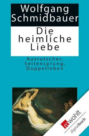 Die heimliche Liebe: Ausrutscher, Seitensprung, Doppelleben  by  Wolfgang Schmidbauer