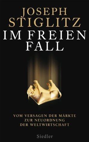 Im freien Fall -: Vom Versagen der Märkte zur Neuordnung der Weltwirtschaft  by  Joseph E. Stiglitz