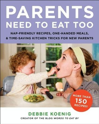 Parents Need to Eat Too: Nap-Friendly Recipes, One-Handed Meals, and Time-Saving Kitchen Tricks for New Parents Debbie Koenig